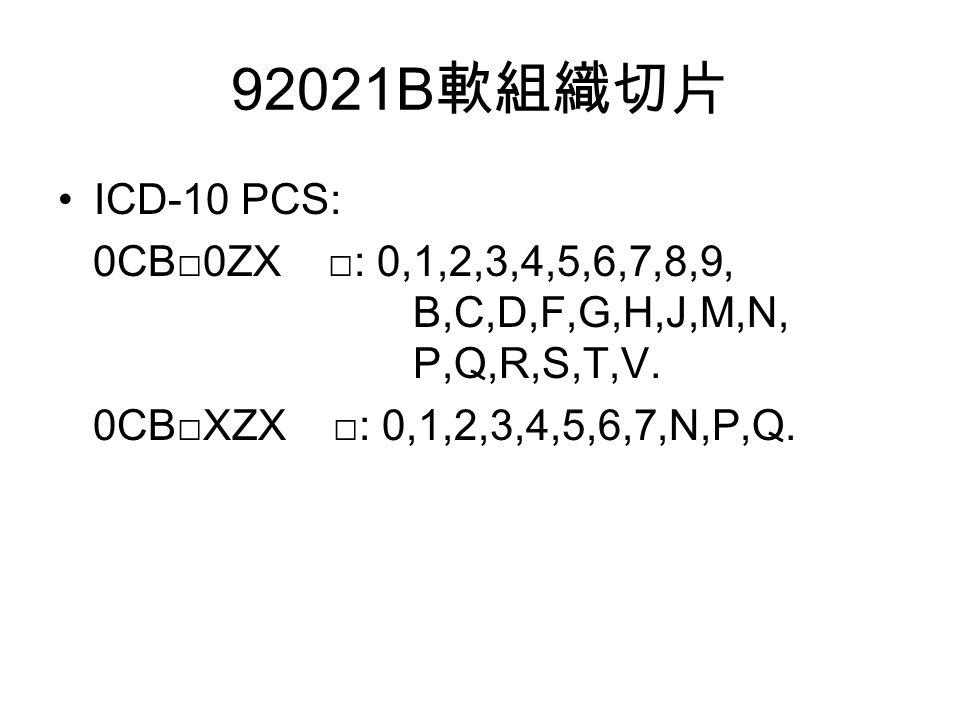 92021B 軟組織切片 ICD-10 PCS: 0CB□0ZX □: 0,1,2,3,4,5,6,7,8,9, B,C,D,F,G,H,J,M,N, P,Q,R,S,T,V.