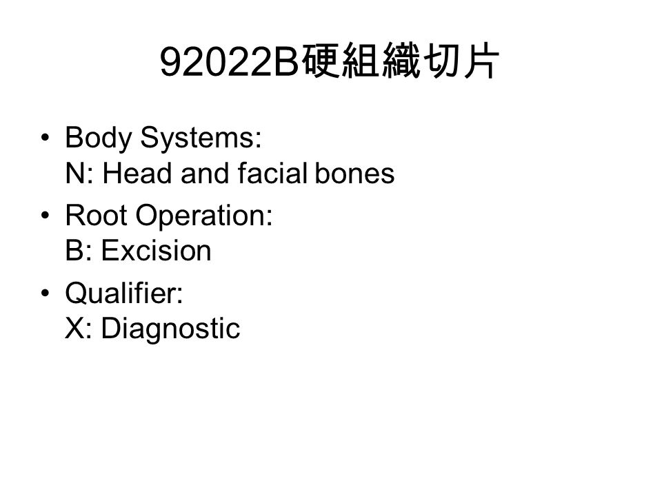 92022B 硬組織切片 Body Systems: N: Head and facial bones Root Operation: B: Excision Qualifier: X: Diagnostic