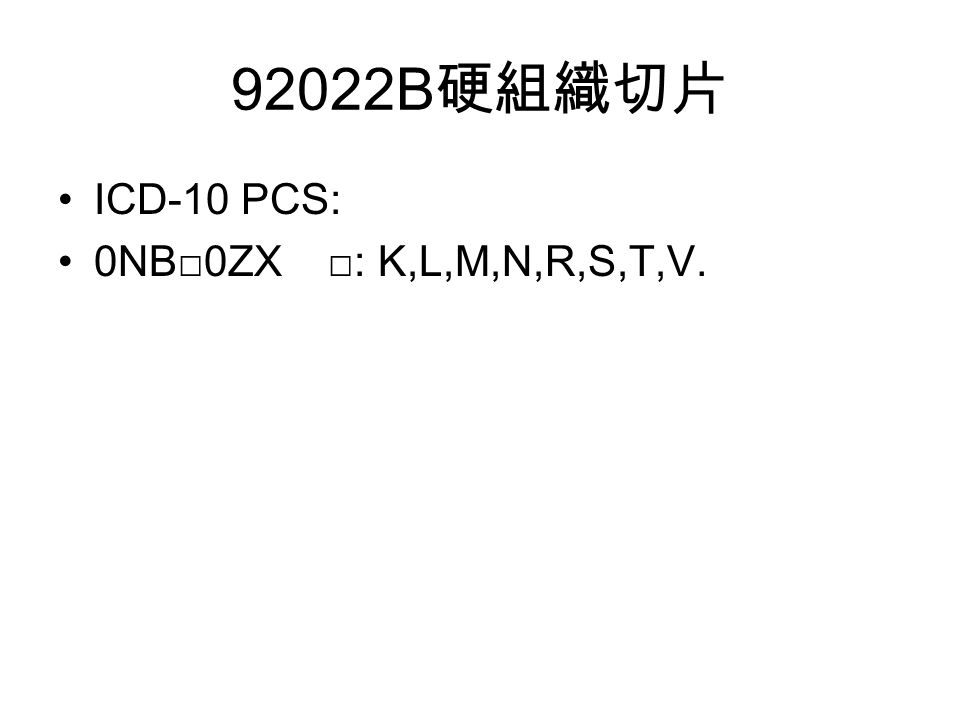 92022B 硬組織切片 ICD-10 PCS: 0NB□0ZX □: K,L,M,N,R,S,T,V.