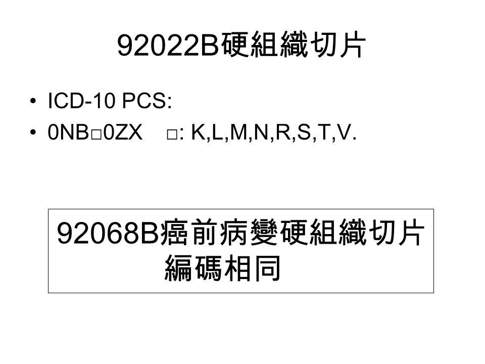 92022B 硬組織切片 ICD-10 PCS: 0NB□0ZX □: K,L,M,N,R,S,T,V. 92068B 癌前病變硬組織切片 編碼相同
