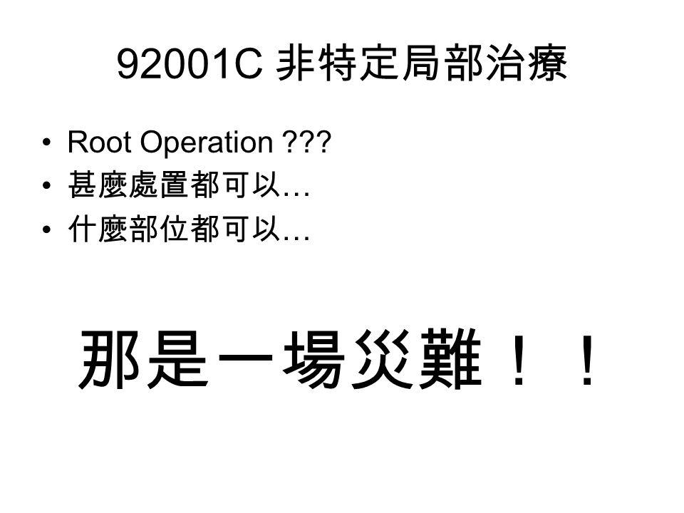 92001C 非特定局部治療 Root Operation 甚麼處置都可以 … 什麼部位都可以 … 那是一場災難!!