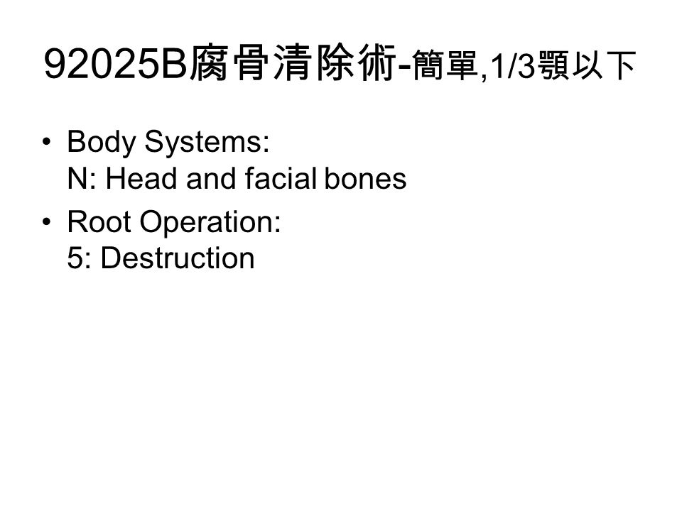 92025B 腐骨清除術 - 簡單,1/3 顎以下 Body Systems: N: Head and facial bones Root Operation: 5: Destruction