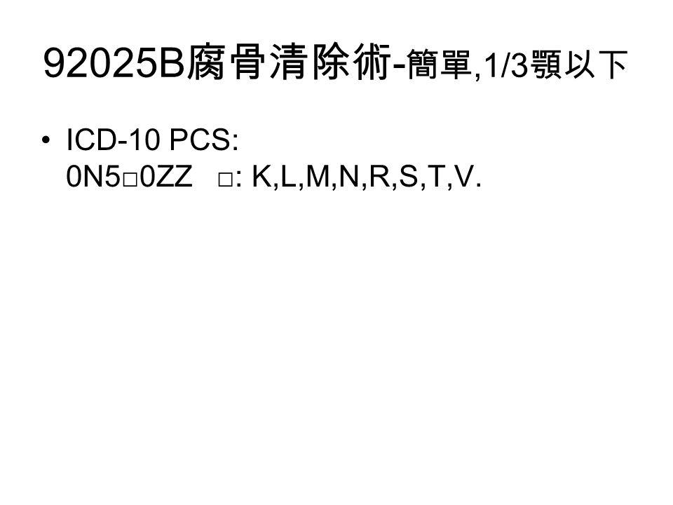 92025B 腐骨清除術 - 簡單,1/3 顎以下 ICD-10 PCS: 0N5□0ZZ □: K,L,M,N,R,S,T,V.