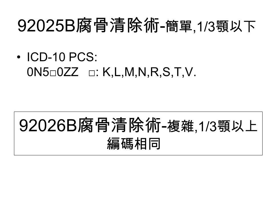 92025B 腐骨清除術 - 簡單,1/3 顎以下 ICD-10 PCS: 0N5□0ZZ □: K,L,M,N,R,S,T,V. 92026B 腐骨清除術 - 複雜,1/3 顎以上 編碼相同
