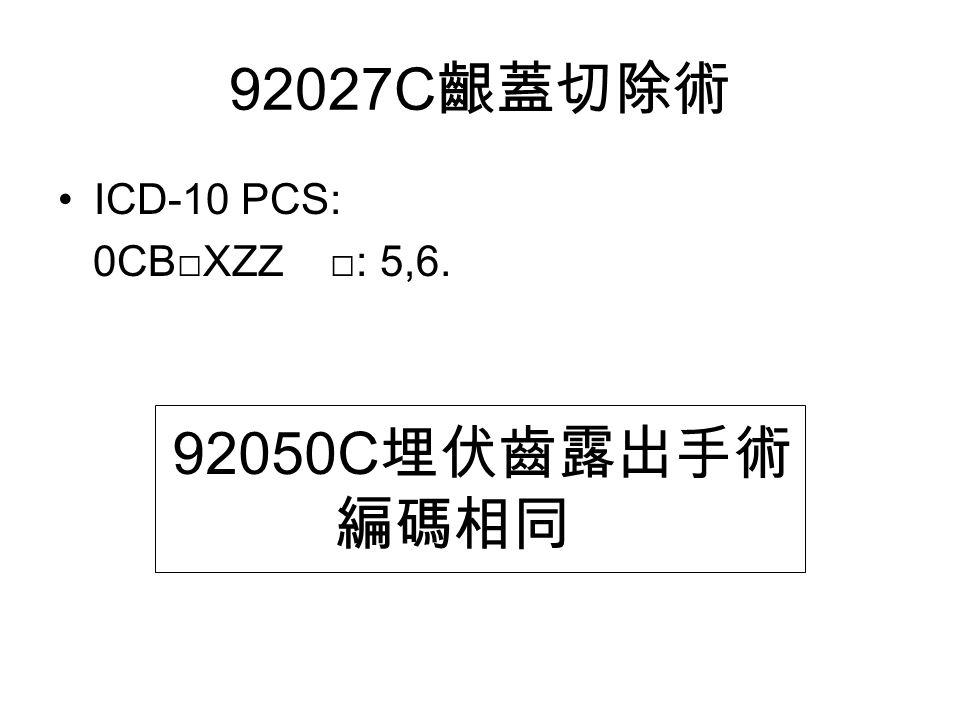 92027C 齦蓋切除術 ICD-10 PCS: 0CB□XZZ □: 5,6. 92050C 埋伏齒露出手術 編碼相同