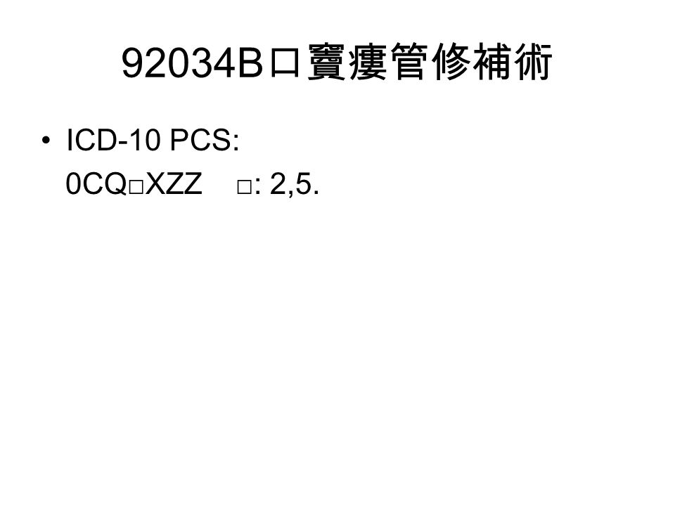 92034B 口竇瘻管修補術 ICD-10 PCS: 0CQ□XZZ □: 2,5.