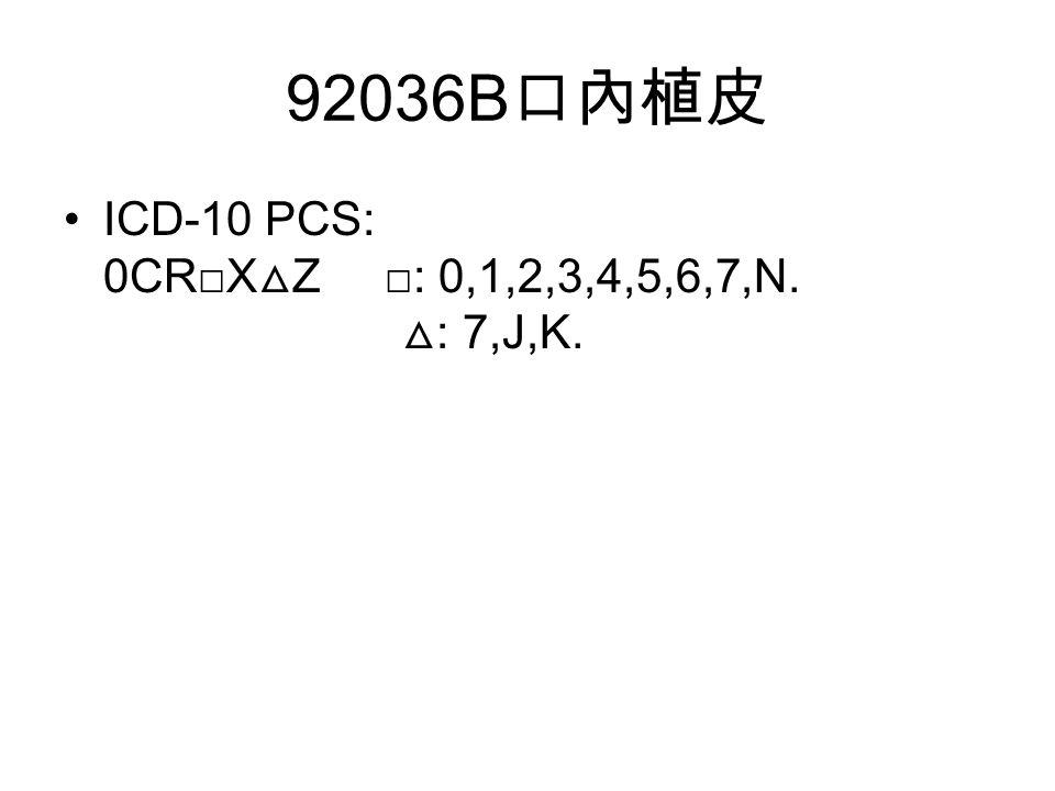 92036B 口內植皮 ICD-10 PCS: 0CR□X △ Z □: 0,1,2,3,4,5,6,7,N. △ : 7,J,K.