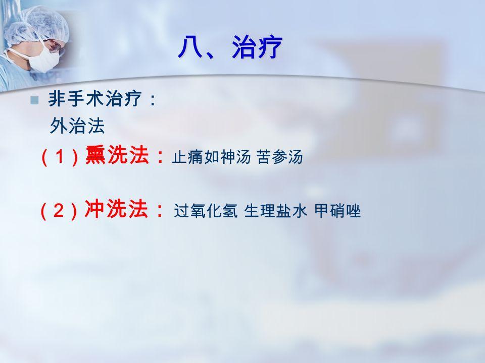 非手术治疗: 外治法 ( 1 ) 熏洗法: 止痛如神汤 苦参汤 ( 2 ) 冲洗法: 过氧化氢 生理盐水 甲硝唑 八、治疗
