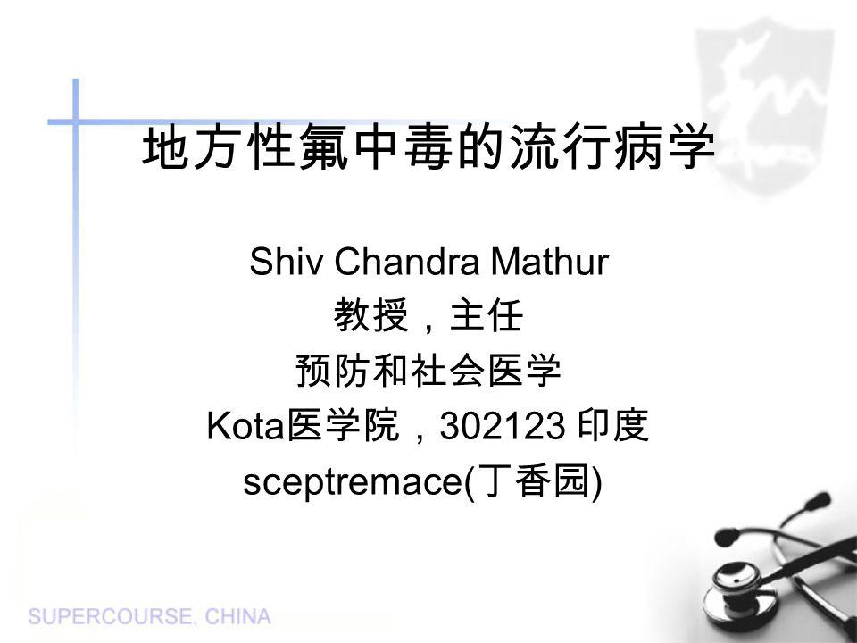 地方性氟中毒的流行病学 Shiv Chandra Mathur 教授,主任 预防和社会医学 Kota 医学院, 302123 印度 sceptremace( 丁香园 )