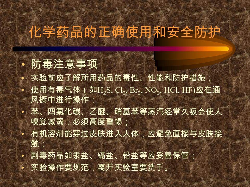 化学药品的正确使用和安全防护 防毒注意事项 实验前应了解所用药品的毒性、性能和防护措施; 使用有毒气体(如 H 2 S, Cl 2, Br 2, NO 2, HCl, HF) 应在通 风橱中进行操作; 苯、四氯化碳、乙醚、硝基苯等蒸汽经常久吸会使人 嗅觉减弱,必须高度警惕; 有机溶剂能穿过皮肤进入人体,应避免直接与皮肤接 触; 剧毒药品如汞盐、镉盐、铅盐等应妥善保管; 实验操作要规范,离开实验室要洗手。