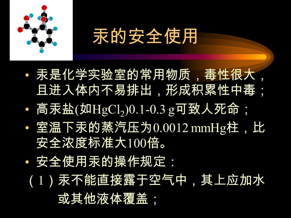 汞的安全使用 汞是化学实验室的常用物质,毒性很大, 且进入体内不易排出,形成积累性中毒; 高汞盐 ( 如 HgCl 2 )0.1-0.3 g 可致人死命; 室温下汞的蒸汽压为 0.0012 mmHg 柱,比 安全浓度标准大 100 倍。 安全使用汞的操作规定: ( 1 )汞不能直接露于空气中,其上应加水 或其他液体覆盖;