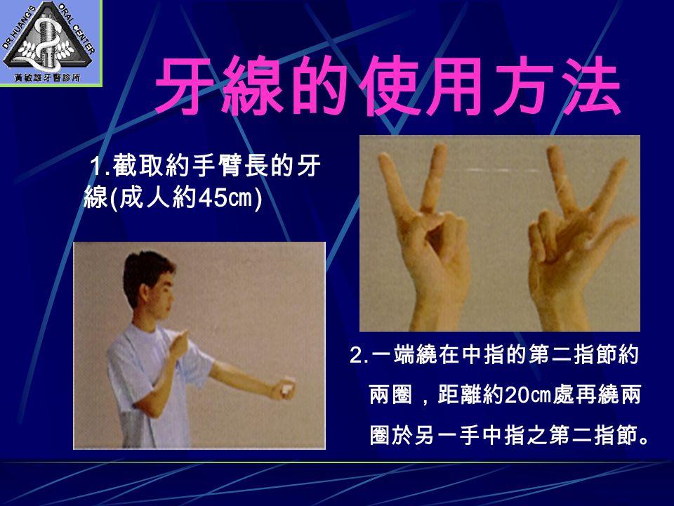 牙線的使用方法 1. 截取約手臂長的牙 線 ( 成人約 45 ㎝ ) 2. 一端繞在中指的第二指節約 兩圈,距離約 20 ㎝處再繞兩 圈於另一手中指之第二指節。