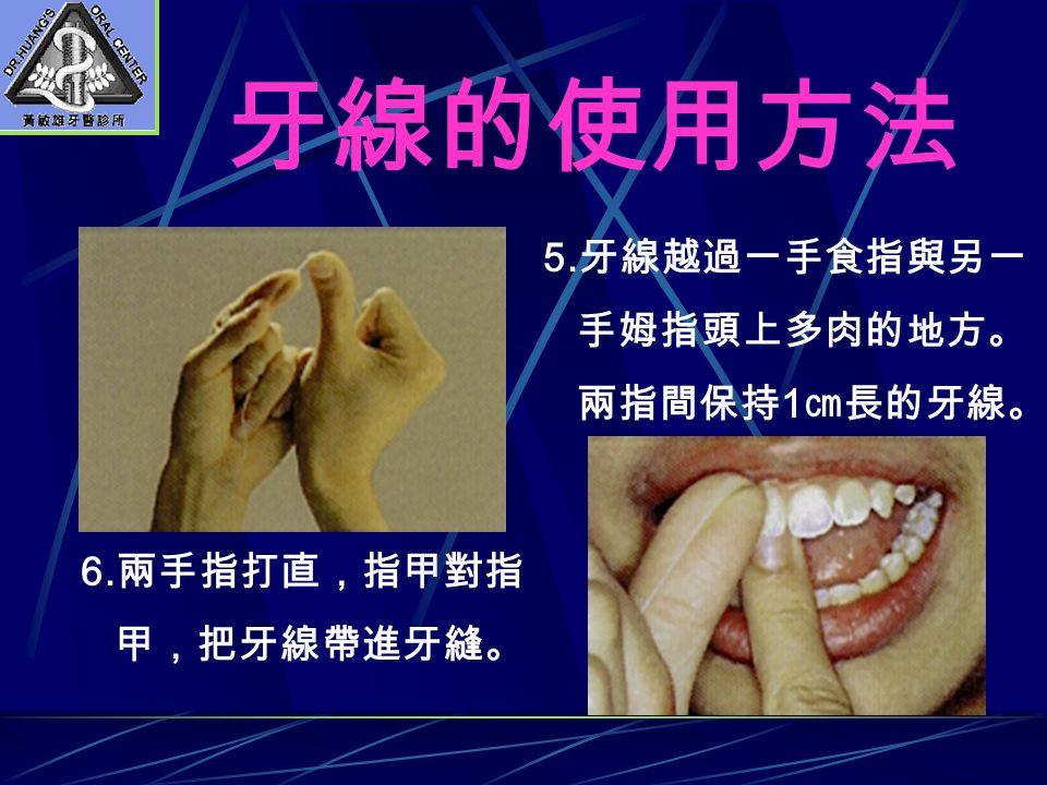 牙線的使用方法 5. 牙線越過一手食指與另一 手姆指頭上多肉的地方。 兩指間保持 1 ㎝長的牙線。 6. 兩手指打直,指甲對指 甲,把牙線帶進牙縫。