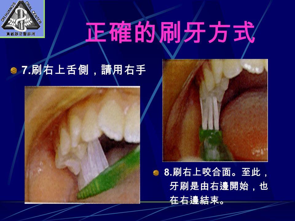 正確的刷牙方式 7. 刷右上舌側,請用右手 8. 刷右上咬合面。至此, 牙刷是由右邊開始,也 在右邊結束。