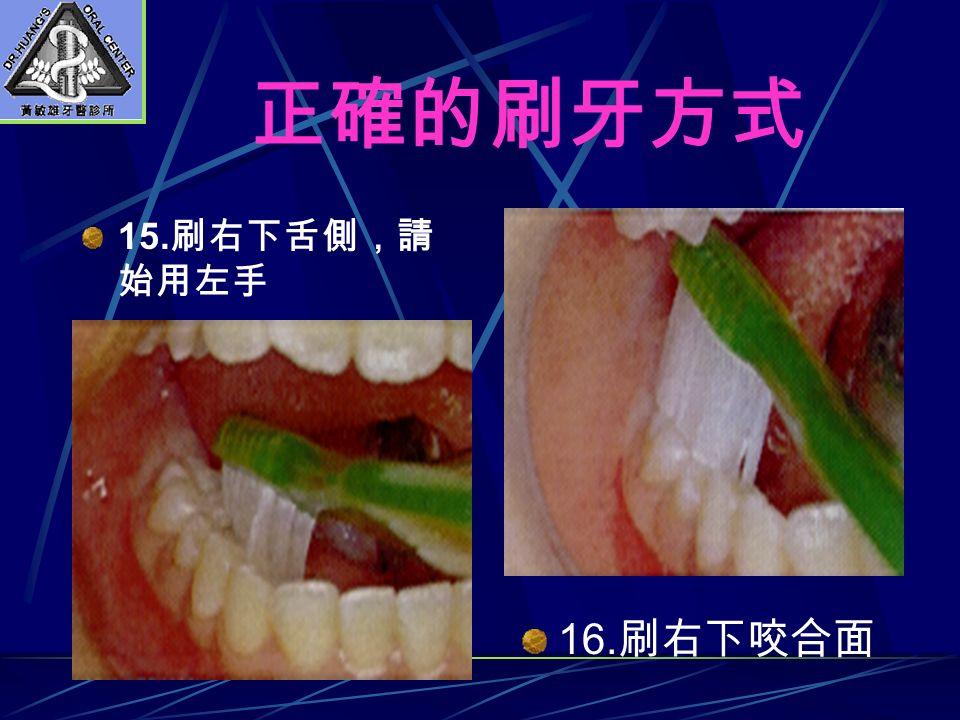 正確的刷牙方式 15. 刷右下舌側,請 始用左手 16. 刷右下咬合面