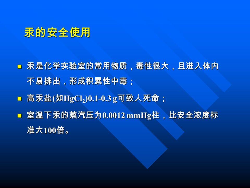 汞的安全使用 汞是化学实验室的常用物质,毒性很大,且进入体内 不易排出,形成积累性中毒; 汞是化学实验室的常用物质,毒性很大,且进入体内 不易排出,形成积累性中毒; 高汞盐 ( 如 HgCl 2 )0.1-0.3 g 可致人死命; 高汞盐 ( 如 HgCl 2 )0.1-0.3 g 可致人死命; 室温下汞的蒸汽压为 0.0012 mmHg 柱,比安全浓度标 准大 100 倍。 室温下汞的蒸汽压为 0.0012 mmHg 柱,比安全浓度标 准大 100 倍。