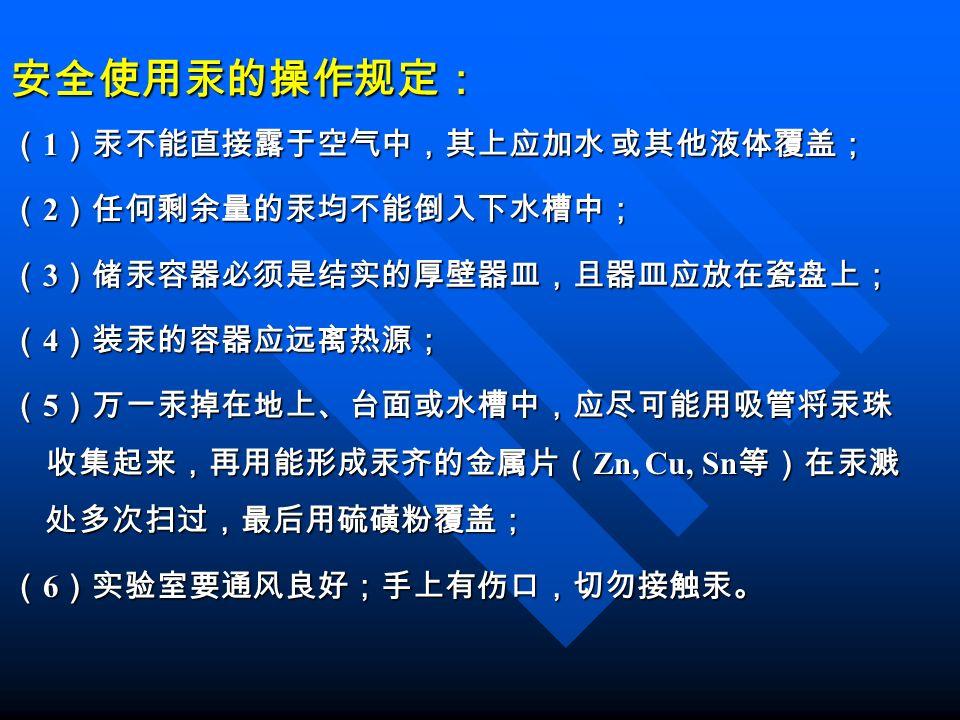安全使用汞的操作规定: ( 1 )汞不能直接露于空气中,其上应加水 或其他液体覆盖; ( 2 )任何剩余量的汞均不能倒入下水槽中; ( 3 )储汞容器必须是结实的厚壁器皿,且器皿应放在瓷盘上; ( 4 )装汞的容器应远离热源; ( 5 )万一汞掉在地上、台面或水槽中,应尽可能用吸管将汞珠 收集起来,再用能形成汞齐的金属片( Zn, Cu, Sn 等)在汞溅 处多次扫过,最后用硫磺粉覆盖; ( 6 )实验室要通风良好;手上有伤口,切勿接触汞。
