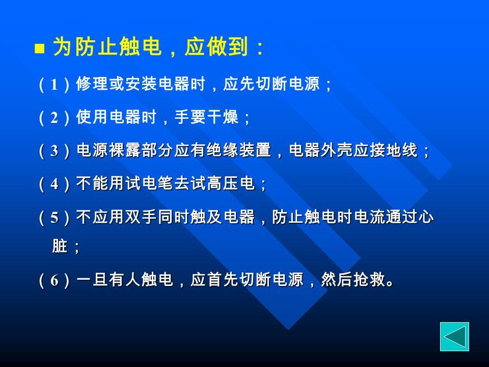 为防止触电,应做到: ( 1 )修理或安装电器时,应先切断电源; ( 2 )使用电器时,手要干燥; ( 3 )电源裸露部分应有绝缘装置,电器外壳应接地线; ( 4 )不能用试电笔去试高压电; ( 5 )不应用双手同时触及电器,防止触电时电流通过心 脏; ( 6 )一旦有人触电,应首先切断电源,然后抢救。