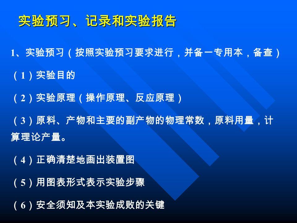 实验预习、记录和实验报告 1 、实验预习(按照实验预习要求进行,并备一专用本,备查) ( 1 )实验目的 ( 2 )实验原理(操作原理、反应原理) ( 3 )原料、产物和主要的副产物的物理常数,原料用量,计 算理论产量。 ( 4 )正确清楚地画出装置图 ( 5 )用图表形式表示实验步骤 ( 6 )安全须知及本实验成败的关键