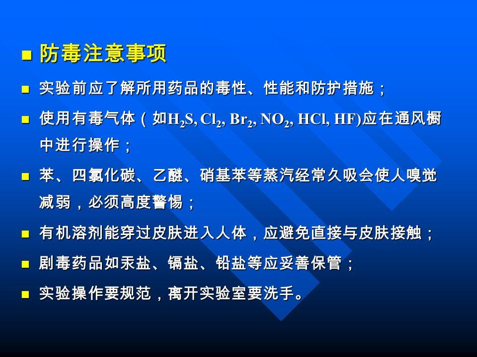 防毒注意事项 防毒注意事项 实验前应了解所用药品的毒性、性能和防护措施; 实验前应了解所用药品的毒性、性能和防护措施; 使用有毒气体(如 H 2 S, Cl 2, Br 2, NO 2, HCl, HF) 应在通风橱 中进行操作; 使用有毒气体(如 H 2 S, Cl 2, Br 2, NO 2, HCl, HF) 应在通风橱 中进行操作; 苯、四氯化碳、乙醚、硝基苯等蒸汽经常久吸会使人嗅觉 减弱,必须高度警惕; 苯、四氯化碳、乙醚、硝基苯等蒸汽经常久吸会使人嗅觉 减弱,必须高度警惕; 有机溶剂能穿过皮肤进入人体,应避免直接与皮肤接触; 有机溶剂能穿过皮肤进入人体,应避免直接与皮肤接触; 剧毒药品如汞盐、镉盐、铅盐等应妥善保管; 剧毒药品如汞盐、镉盐、铅盐等应妥善保管; 实验操作要规范,离开实验室要洗手。 实验操作要规范,离开实验室要洗手。