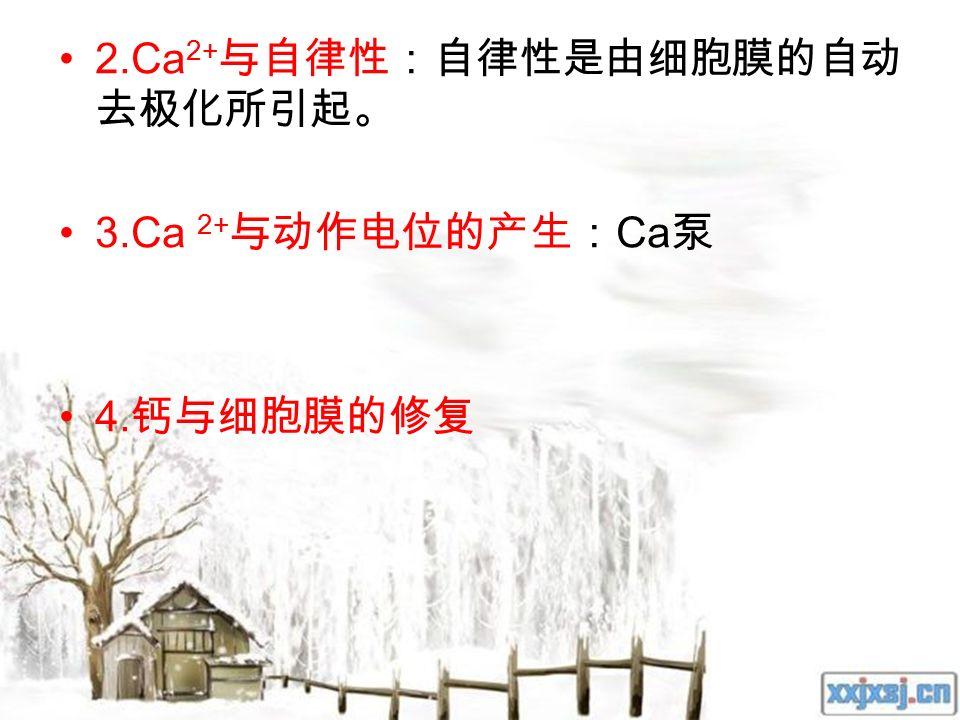 2.Ca 2+ 与自律性:自律性是由细胞膜的自动 去极化所引起。 3.Ca 2+ 与动作电位的产生: Ca 泵 4. 钙与细胞膜的修复