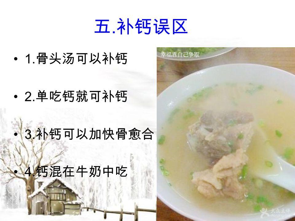 五. 补钙误区 1. 骨头汤可以补钙 2. 单吃钙就可补钙 3. 补钙可以加快骨愈合 4. 钙混在牛奶中吃
