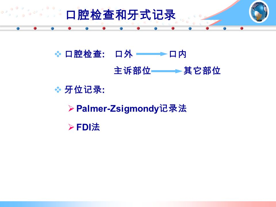 口腔检查和牙式记录  口腔检查 : 口外 口内 主诉部位 其它部位  牙位记录 :   Palmer-Zsigmondy 记录法   FDI 法