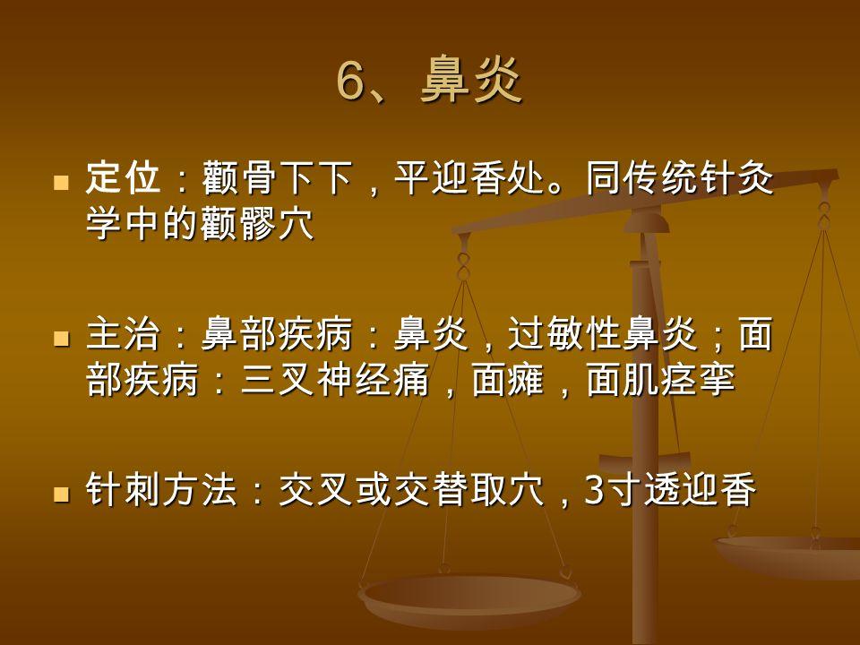 6 、鼻炎 :颧骨下下,平迎香处。同传统针灸 学中的颧髎穴 定位:颧骨下下,平迎香处。同传统针灸 学中的颧髎穴 主治:鼻部疾病:鼻炎,过敏性鼻炎;面 部疾病:三叉神经痛,面瘫,面肌痉挛 主治:鼻部疾病:鼻炎,过敏性鼻炎;面 部疾病:三叉神经痛,面瘫,面肌痉挛 针刺方法:交叉或交替取穴, 3 寸透迎香 针刺方法:交叉或交替取穴, 3 寸透迎香
