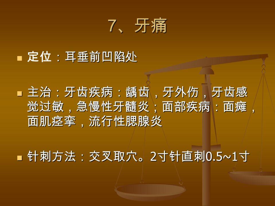 7 、牙痛 :耳垂前凹陷处 定位:耳垂前凹陷处 主治:牙齿疾病:龋齿,牙外伤,牙齿感 觉过敏,急慢性牙髓炎;面部疾病:面瘫, 面肌痉挛,流行性腮腺炎 主治:牙齿疾病:龋齿,牙外伤,牙齿感 觉过敏,急慢性牙髓炎;面部疾病:面瘫, 面肌痉挛,流行性腮腺炎 针刺方法:交叉取穴。 2 寸针直刺 0.5~1 寸 针刺方法:交叉取穴。 2 寸针直刺 0.5~1 寸