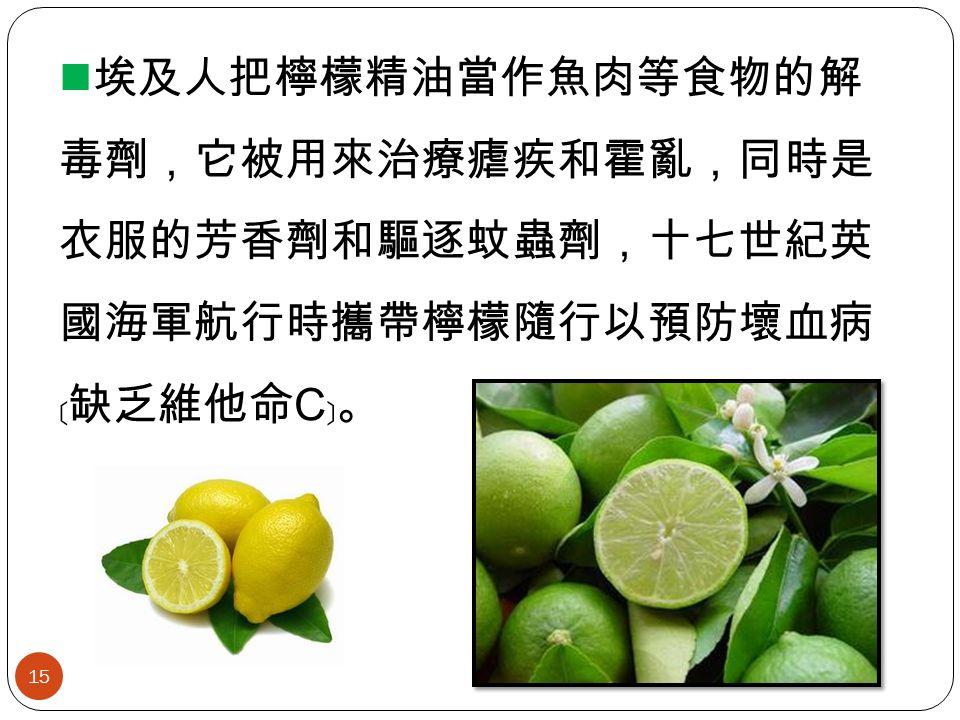 埃及人把檸檬精油當作魚肉等食物的解 毒劑,它被用來治療瘧疾和霍亂,同時是 衣服的芳香劑和驅逐蚊蟲劑,十七世紀英 國海軍航行時攜帶檸檬隨行以預防壞血病 ﹝缺乏維他命 C ﹞。 15