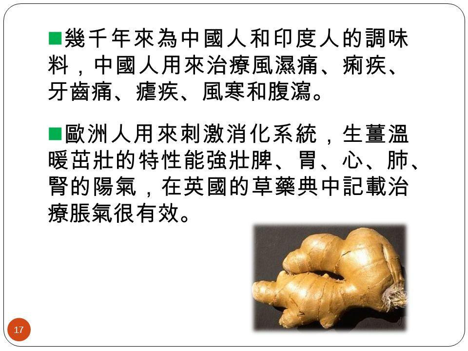 幾千年來為中國人和印度人的調味 料,中國人用來治療風濕痛、痢疾、 牙齒痛、瘧疾、風寒和腹瀉。 歐洲人用來刺激消化系統,生薑溫 暖茁壯的特性能強壯脾、胃、心、肺、 腎的陽氣,在英國的草藥典中記載治 療脹氣很有效。 17
