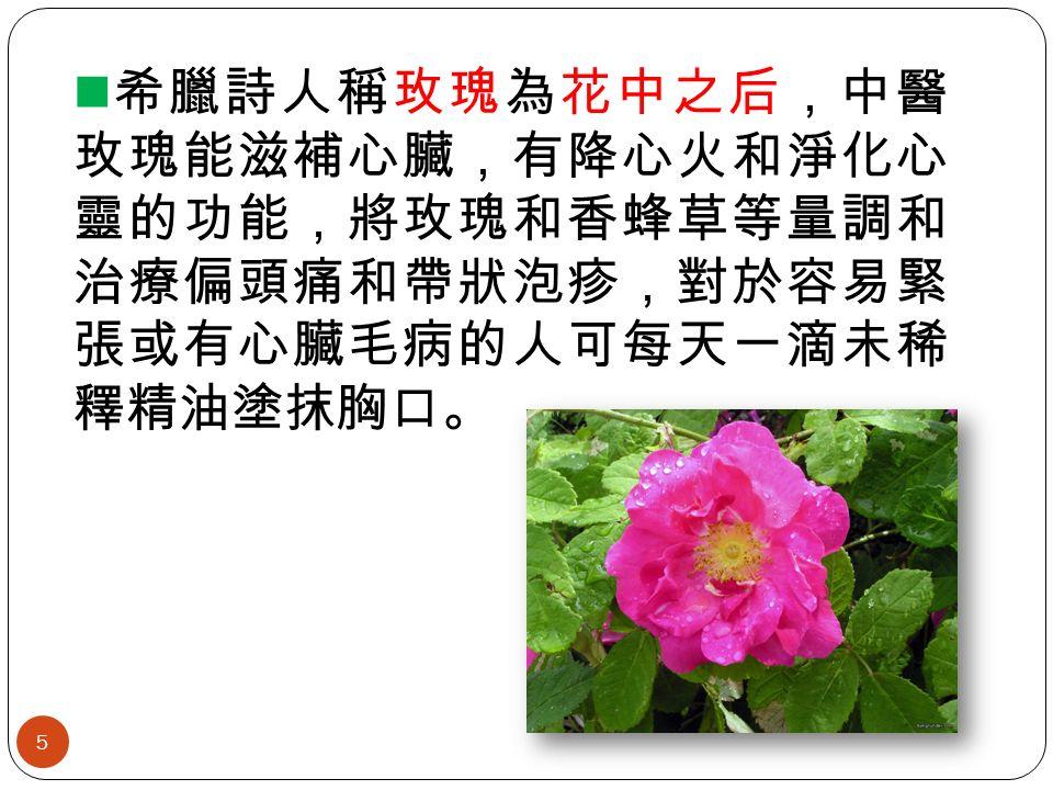 希臘詩人稱玫瑰為花中之后,中醫 玫瑰能滋補心臟,有降心火和淨化心 靈的功能,將玫瑰和香蜂草等量調和 治療偏頭痛和帶狀泡疹,對於容易緊 張或有心臟毛病的人可每天一滴未稀 釋精油塗抹胸口。 5