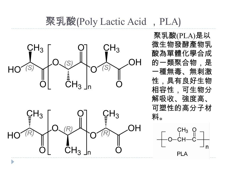 聚乳酸 ( Poly Lactic Acid , PLA ) 聚乳酸 (PLA) 是以 微生物發酵產物乳 酸為單體化學合成 的一類聚合物,是 一種無毒、無刺激 性,具有良好生物 相容性,可生物分 解吸收、強度高、 可塑性的高分子材 料。