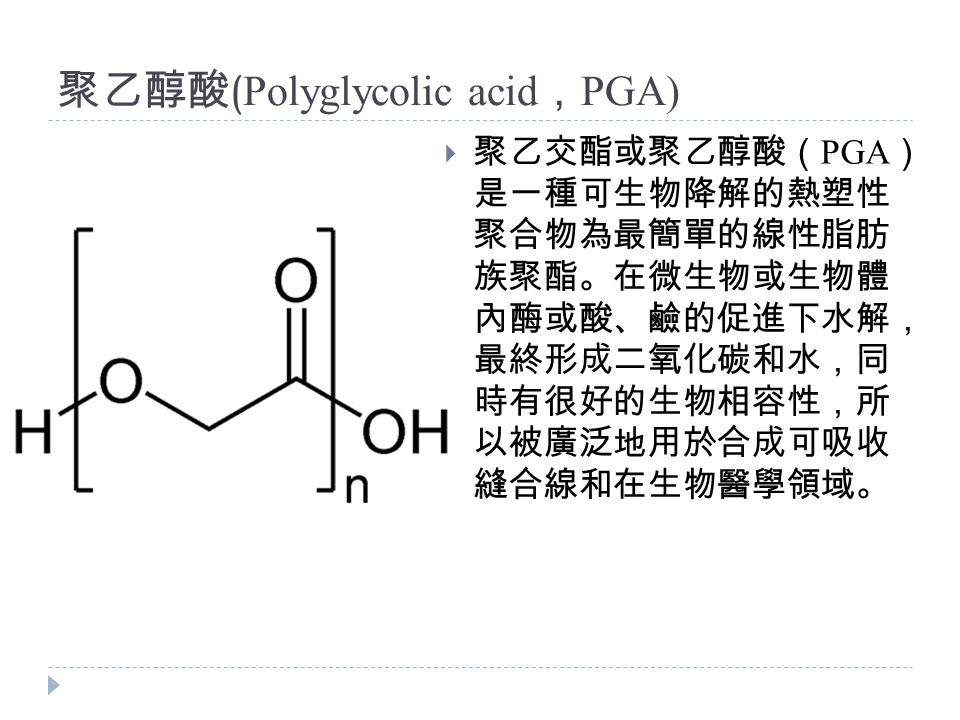 聚乙醇酸 ( Polyglycolic acid , PGA)  聚乙交酯或聚乙醇酸( PGA ) 是一種可生物降解的熱塑性 聚合物為最簡單的線性脂肪 族聚酯。在微生物或生物體 內酶或酸、鹼的促進下水解, 最終形成二氧化碳和水,同 時有很好的生物相容性,所 以被廣泛地用於合成可吸收 縫合線和在生物醫學領域。
