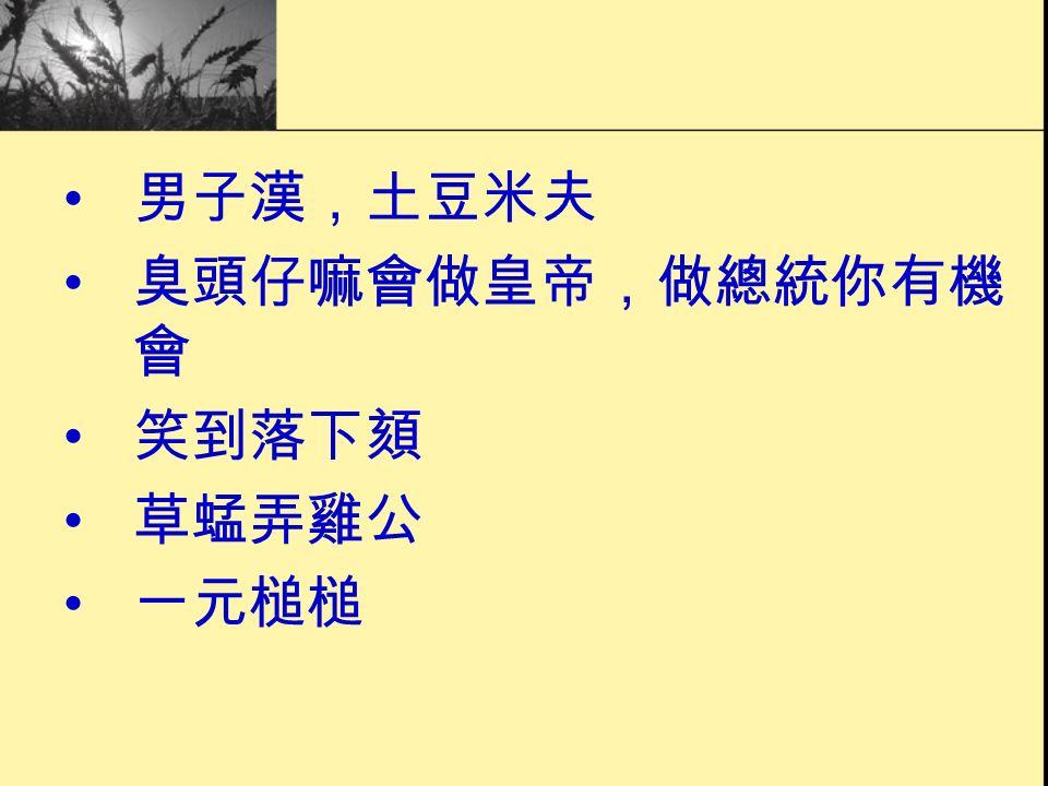男子漢,土豆米夫 臭頭仔嘛會做皇帝,做總統你有機 會 笑到落下頦 草蜢弄雞公 一元槌槌