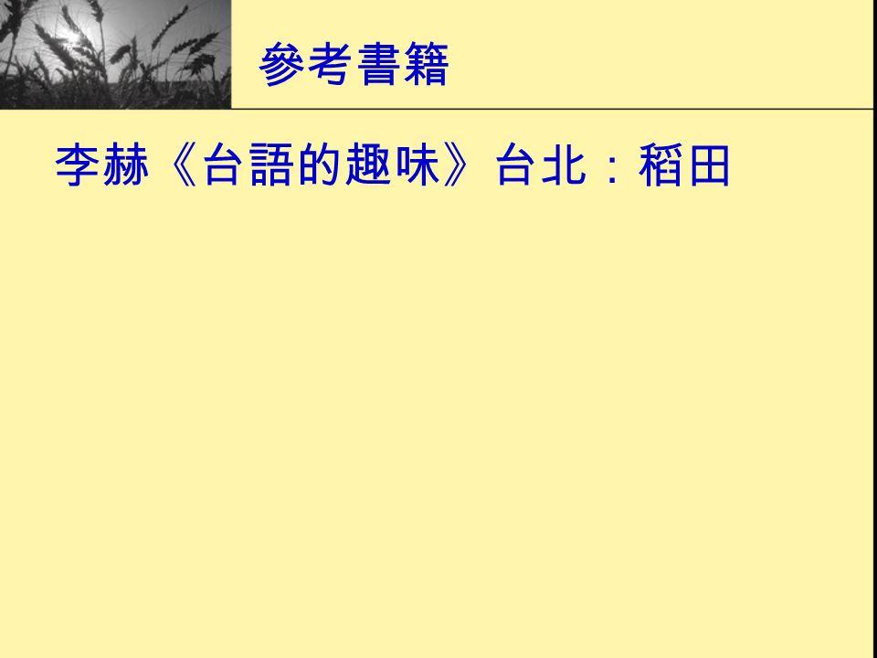參考書籍 李赫《台語的趣味》台北:稻田
