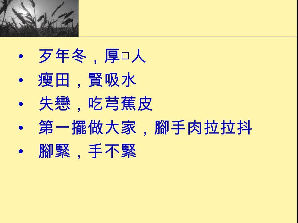 歹年冬,厚□人 瘦田,賢吸水 失戀,吃芎蕉皮 第一擺做大家,腳手肉拉拉抖 腳緊,手不緊