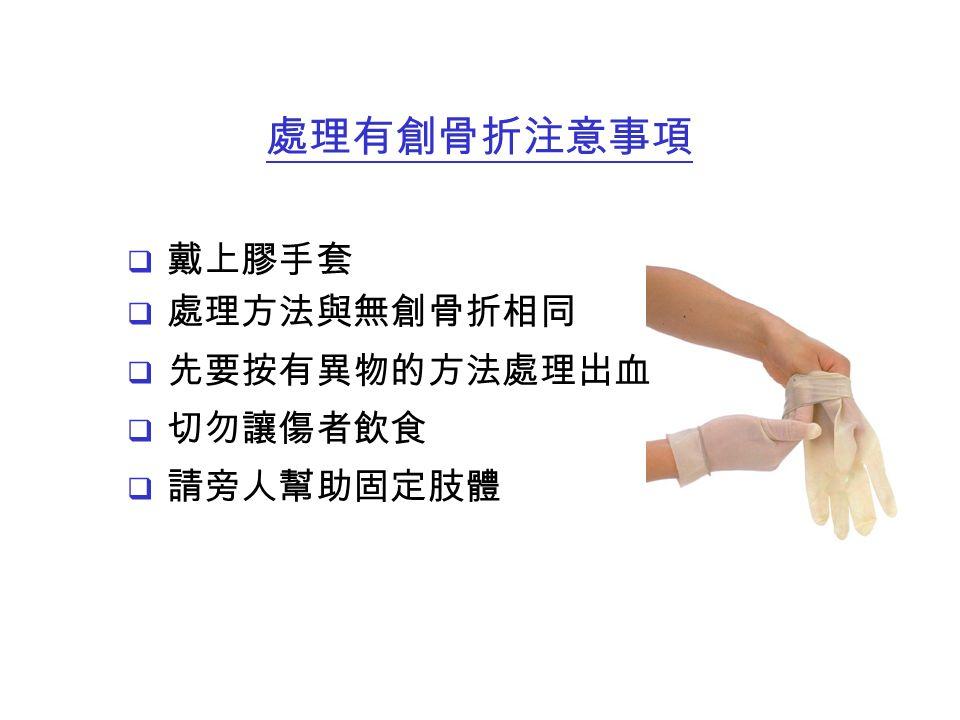 戴上膠手套  處理方法與無創骨折相同  先要按有異物的方法處理出血  切勿讓傷者飲食  請旁人幫助固定肢體 處理有創骨折注意事項