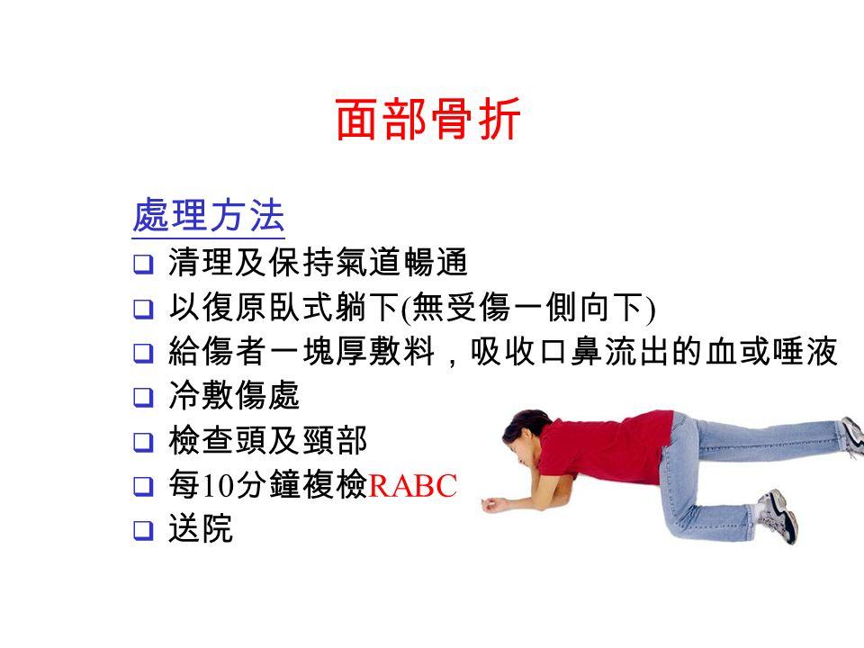 處理方法  清理及保持氣道暢通  以復原臥式躺下 ( 無受傷一側向下 )  給傷者一塊厚敷料,吸收口鼻流出的血或唾液  冷敷傷處  檢查頭及頸部  每 10 分鐘複檢 RABC  送院 面部骨折