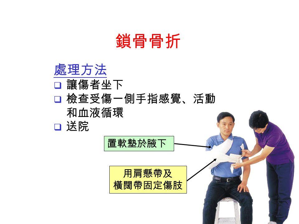 處理方法  讓傷者坐下  檢查受傷一側手指感覺、活動 和血液循環  送院 用肩懸帶及 橫闊帶固定傷肢 置軟墊於腋下 鎖骨骨折