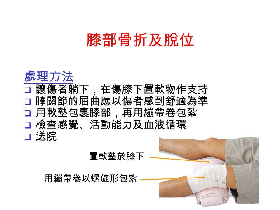 置軟墊於膝下 用繃帶卷以螺旋形包紮 處理方法  讓傷者躺下,在傷膝下置軟物作支持  膝關節的屈曲應以傷者感到舒適為準  用軟墊包裹膝部,再用繃帶卷包紮  檢查感覺、活動能力及血液循環  送院 膝部骨折及脫位