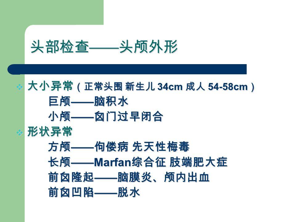 头部检查 —— 头颅外形  大小异常 (正常头围 新生儿 34cm 成人 54-58cm ) 巨颅 —— 脑积水 巨颅 —— 脑积水 小颅 —— 囟门过早闭合 小颅 —— 囟门过早闭合  形状异常 方颅 —— 佝偻病 先天性梅毒 方颅 —— 佝偻病 先天性梅毒 长颅 ——Marfan 综合征 肢端肥大症 长颅 ——Marfan 综合征 肢端肥大症 前囟隆起 —— 脑膜炎、颅内出血 前囟隆起 —— 脑膜炎、颅内出血 前囟凹陷 —— 脱水 前囟凹陷 —— 脱水