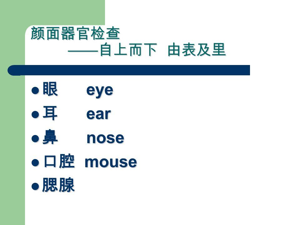 颜面器官检查 —— 自上而下 由表及里 眼 eye 眼 eye 耳 ear 耳 ear 鼻 nose 鼻 nose 口腔 mouse 口腔 mouse 腮腺 腮腺
