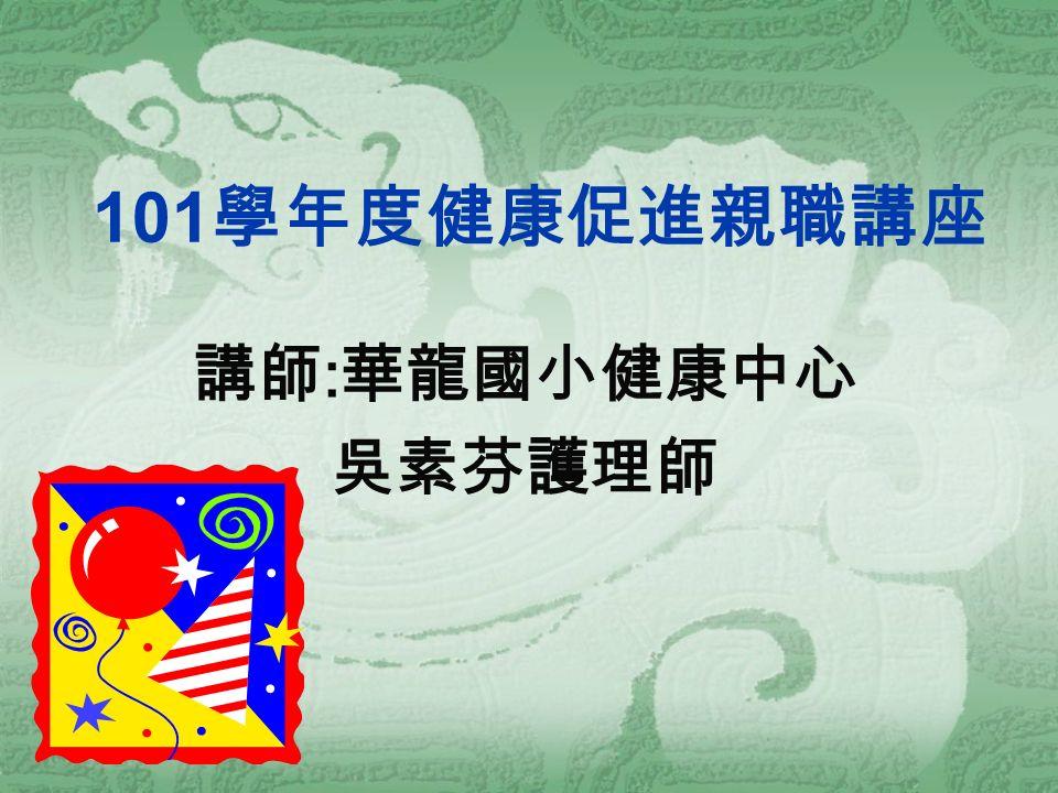 101 學年度健康促進親職講座 講師 : 華龍國小健康中心 吳素芬護理師