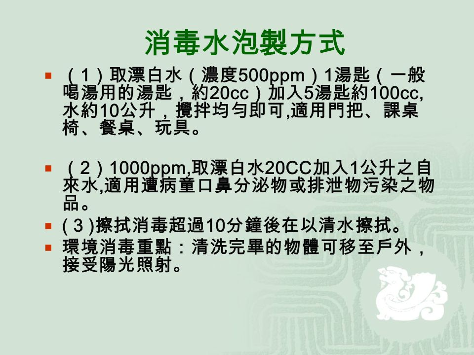 消毒水泡製方式  ( 1 )取漂白水(濃度 500ppm ) 1 湯匙(一般 喝湯用的湯匙,約 20cc )加入 5 湯匙約 100cc, 水約 10 公升,攪拌均勻即可, 適用門把、課桌 椅、餐桌、玩具。  ( 2 ) 1000ppm, 取漂白水 20CC 加入 1 公升之自 來水, 適用遭病童口鼻分泌物或排泄物污染之物 品。  ( 3 ) 擦拭消毒超過 10 分鐘後在以清水擦拭。  環境消毒重點:清洗完畢的物體可移至戶外, 接受陽光照射。