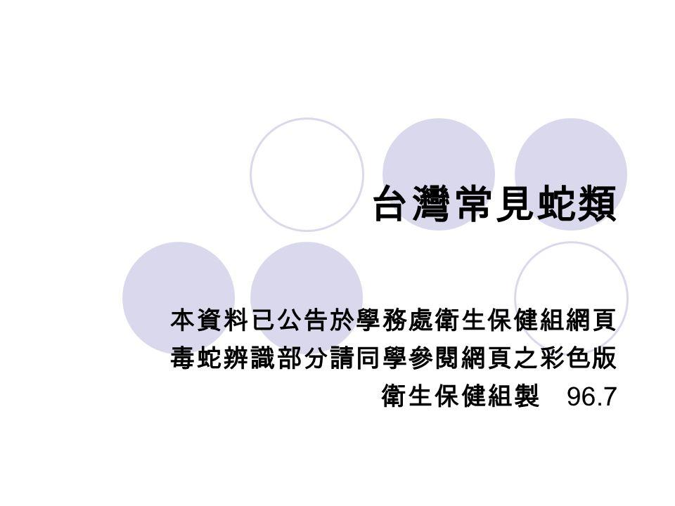 台灣常見蛇類 本資料已公告於學務處衛生保健組網頁 毒蛇辨識部分請同學參閱網頁之彩色版 衛生保健組製 96.7