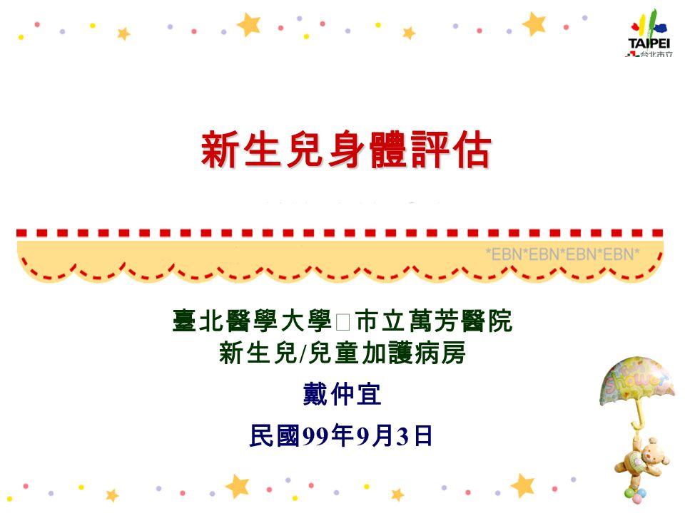 新生兒身體評估 臺北醫學大學‧市立萬芳醫院 新生兒 / 兒童加護病房 戴仲宜 民國 99 年 9 月 3 日