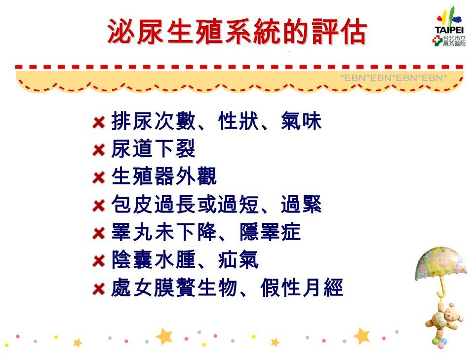 泌尿生殖系統的評估 排尿次數、性狀、氣味 尿道下裂 生殖器外觀 包皮過長或過短、過緊 睪丸未下降、隱睪症 陰囊水腫、疝氣 處女膜贅生物、假性月經