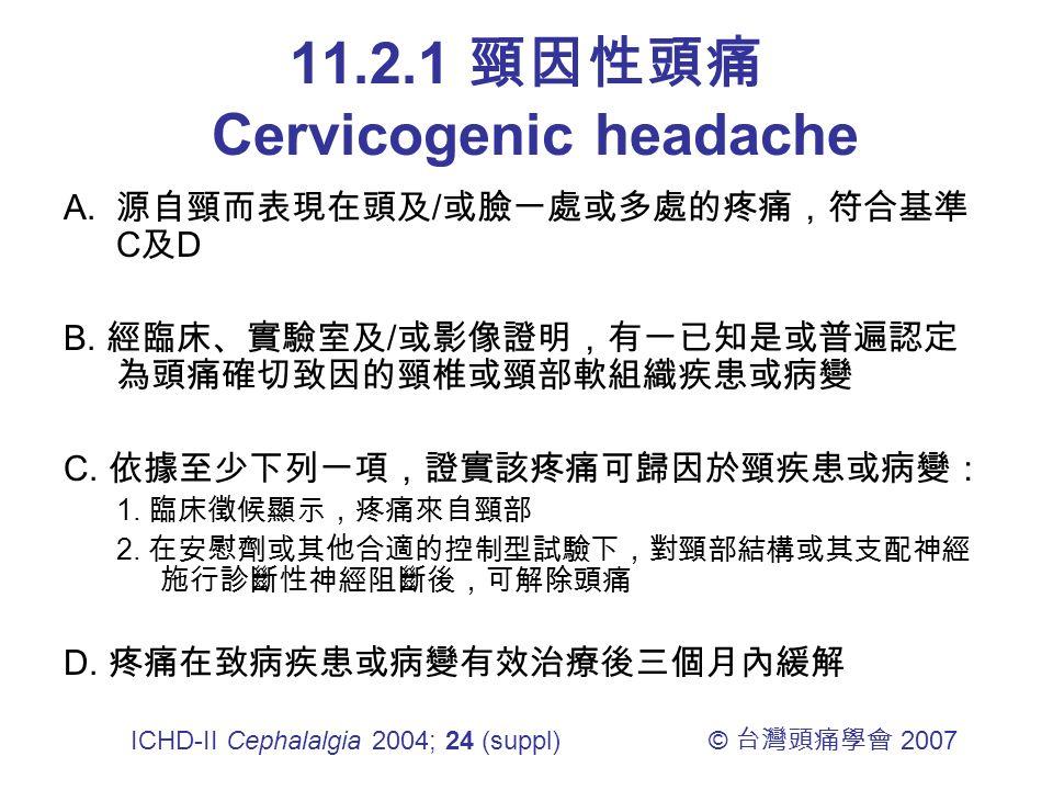 11.2.1 頸因性頭痛 Cervicogenic headache A. 源自頸而表現在頭及 / 或臉一處或多處的疼痛,符合基準 C 及 D B.