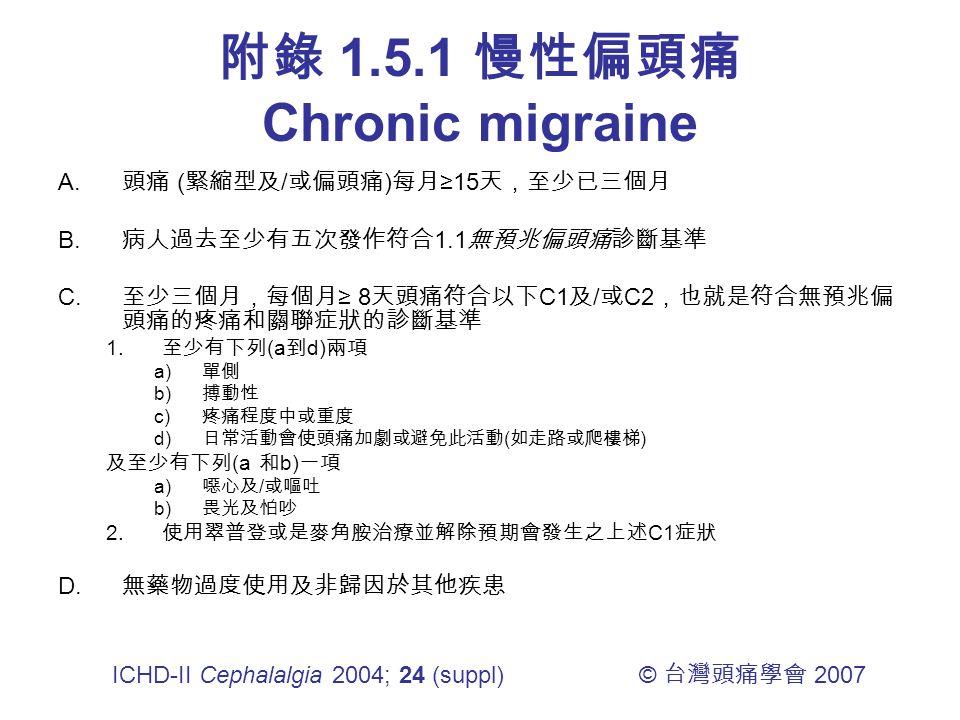 附錄 1.5.1 慢性偏頭痛 Chronic migraine A. 頭痛 ( 緊縮型及 / 或偏頭痛 ) 每月 ≥15 天,至少已三個月 B.